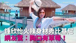 ❤鍾欣怡火辣身材秀比基尼 網友驚:胸口有草莓!|17Video娛樂|17VIDEO|Cathy Chung Wearing a bikini to show her hot body❤