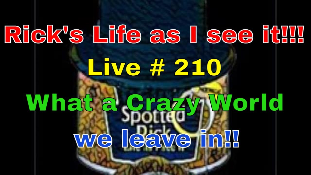 Rick's Life as I see it!!! Live # 210 What a Crazy World we leave in!!