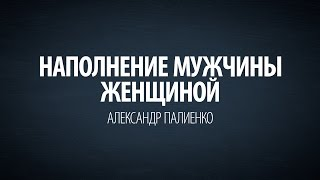 Наполнение мужчины женщиной. Александр Палиенко.