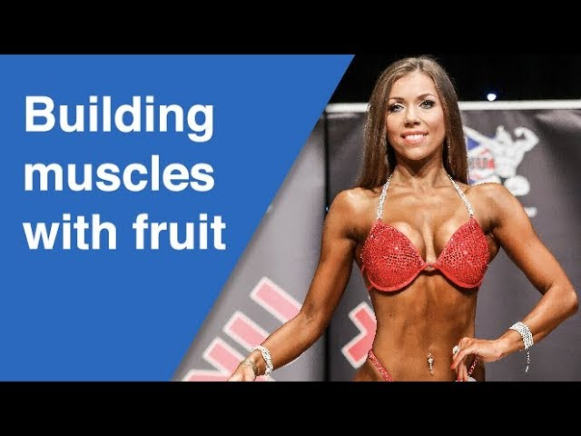 Building muscles on a fruit diet (Bikini fitness competitions)