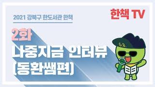 """[2021 한책TV]  2화 """"나중지금인터뷰&…"""