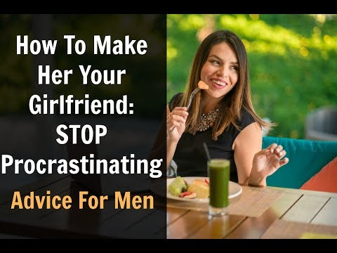 How To Make Her Your Girlfriend: STOP Procrastinating!