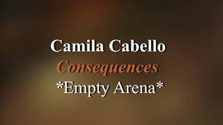 Consequences - Camila Cabello *Empty Arena*