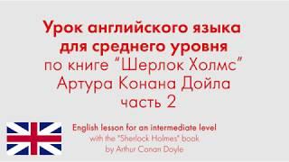 """Урок английского языка для среднего уровня по книге """"Шерлок Холмс"""" Артура Конана Дойла. Часть 2"""