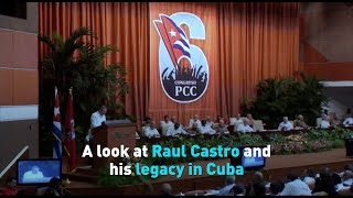 A look at Raul Castro and his legacy in Cuba