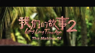 the making of long long time ago 2 我们的故事2