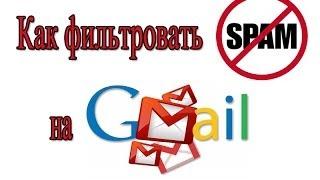 Как фильтровать СПАМ на Gmail - блокируем нежелательную почту