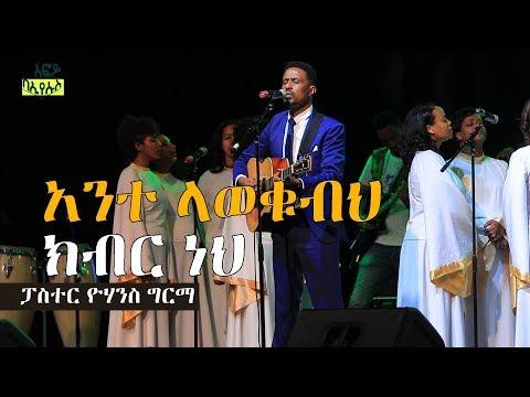 አንተ ላወቁብህ ክብር ነህ ፓስተር ዮሃንስ ግርማ | Ethiopia