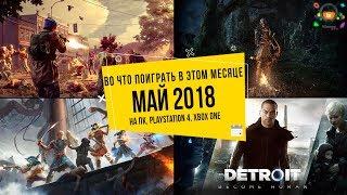 Во что поиграть в этом месяце  Май 2018 | НОВЫЕ ИГРЫ (ПК, PS4, Xbox One)