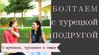 Болтаем с турецкой подругой: о мужчинах,меняются ли они после свадьбы, о турчанках и их мнении о нас