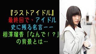 『ラストアイドル』最終回で、アイドル史に残る名言ーー相澤瑠香「なんで!?」の背景とは…