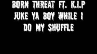 Born Threat Ft. K.I.P - Juke Ya Boy While I Do My Shuffle
