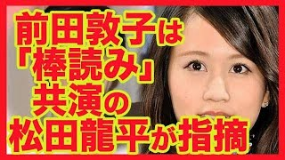 前田敦子は「棒読み」 共演の松田龍平が指摘 元AKB48の前田敦子が...