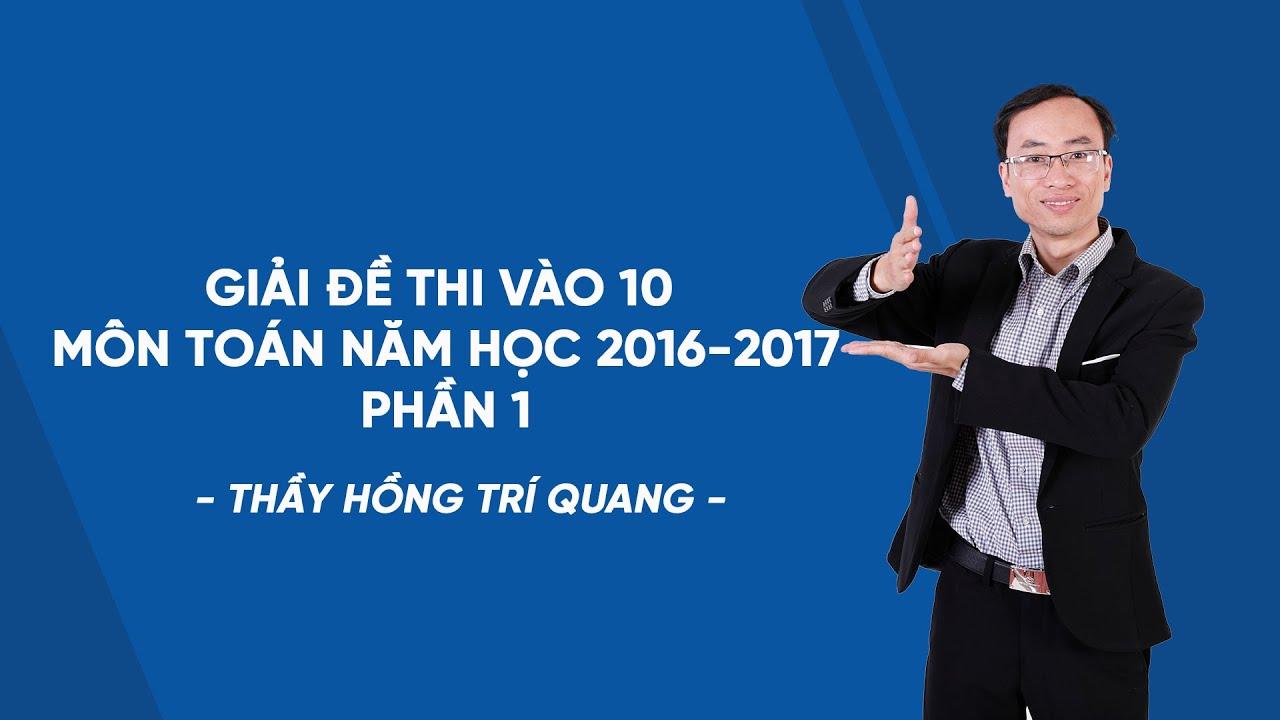 Giải đề thi vào 10 môn Toán năm học 2016-2017 – Phần 1- Thầy Hồng Trí Quang – HOCMAI
