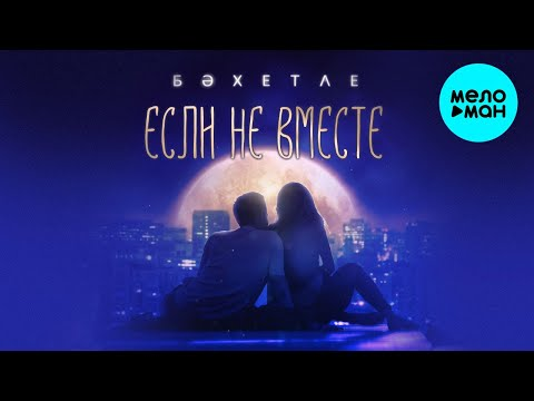 Бахетле -   Если не вместе (Single 2019)