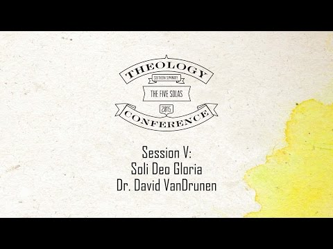 2015 Theology Conference:  The Five Solas - Soli Deo Gloria Presented by Dr. David VanDrunen