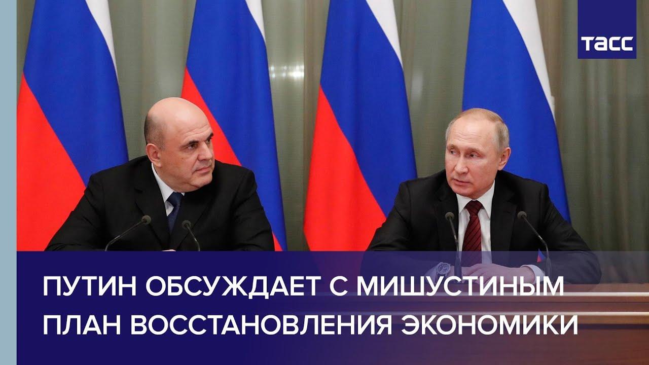 Путин обсудил с Мишустиным общенациональный план восстановления экономики