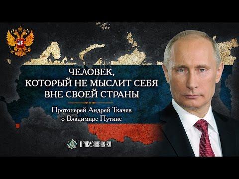 Человек, который не мыслит себя вне своей страны. Протоиерей Андрей Ткачев о Владимире Путине
