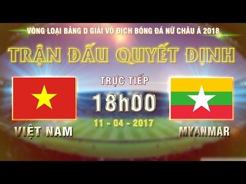 FULL   VIỆT NAM (2-0) MYANMAR   TRẬN ĐẤU QUYẾT ĐỊNH NGÔI ĐẦU BẢNG D VÒNG LOẠI BĐ NỮ CHÂU Á 2018