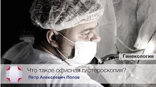 что такое офисная гистероскопия? Удаление полипа эндометрия.Удаление миомы.Попов П.А