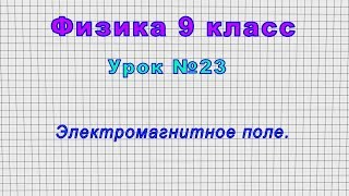 Физика 9 класс (Урок№23 - Электромагнитное поле.)