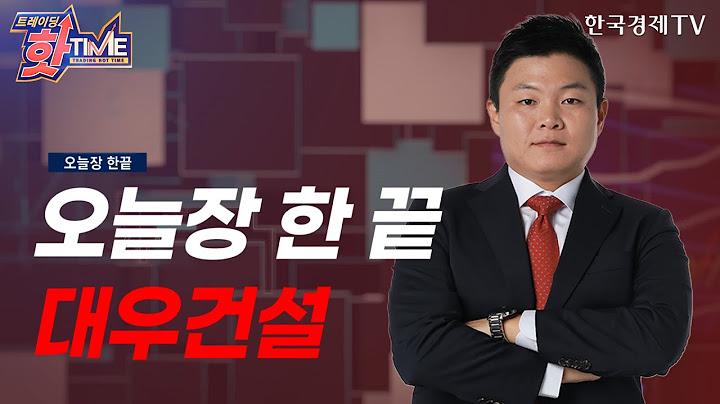 이상로의 오늘장 빨간 주식! 오늘장 한 장으로 끝내는 '대우건설'/이상로의 빨간주식/트레이딩핫타임/한국경제TV