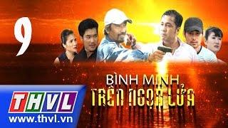THVL | Bình minh trên ngọn lửa - Tập 9