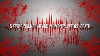 5 Eerie Sounds Heard Moments Before Death!