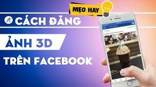 Hướng dẫn cách đăng ảnh 3D lên Facebook trên điện thoại