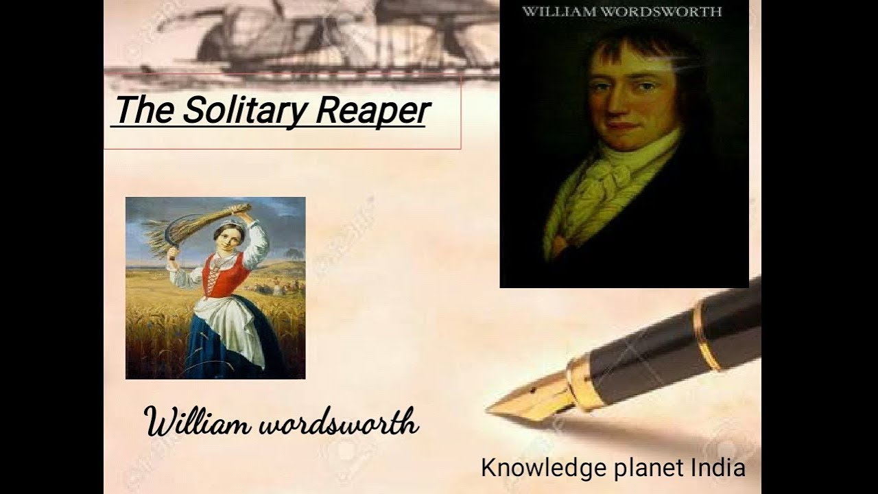 thoughts on the solitary reaper by william wordsworth Examples of this are the reaper in the solitary reaper, and the child in we are seven wordsworth believed nature to be a great comfort wordsworth believed nature to be a great comfort a poem which fully illustrates this is the dungeon.