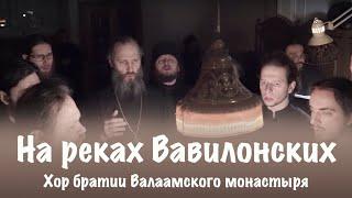 Песнопение «На реках Вавилонских» | Хор братии Валаамского монастыря