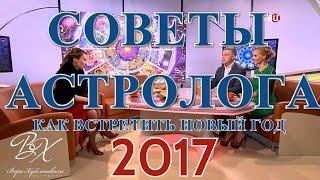 КАК ВСТРЕЧАТЬ 2017г. - Советы астролога Веры Хубелашвили, (