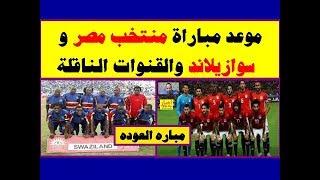 موعد مباراة منتخب مصر و سوازيلاند والقنوات الناقلة وكل ما تريد معرفته عن  مباره مصر و سوازيلاند