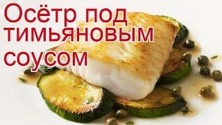 Рецепты из осетра - как приготовить осетра пошаговый рецепт - Осётр под тимьяновым соусом