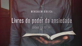 Lucas 12.22-34 - Livres do poder da ansiedade   Pr. Diego Werner