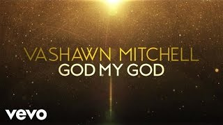 VaShawn Mitchell - God My God (Live/Lyric Video)