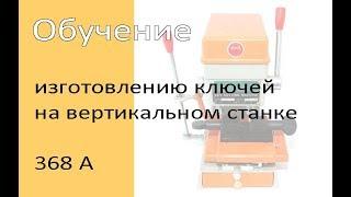 Обучение работе на станке для изготовления ключей (вертикальном) - 368 А