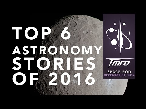 Top 6 Astronomical Stories of 2016 - SpacePod 12/31/16