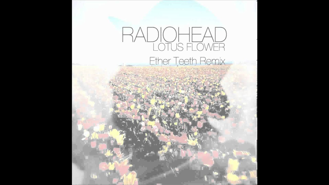 Radiohead Lotus Flower Ether Teeth Remix Youtube