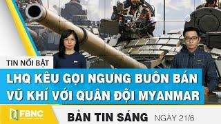 Bản tin sáng 21/6 | Liên hợp quốc kêu gọi ngưng buôn bán vũ khí với quân đội Myanmar | FBNC