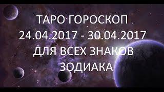 ТАРО ГОРОСКОП С 24.04.2017 ПО 30.04.2017 ДЛЯ ВСЕХ ЗНАКОВ ЗОДИАКА