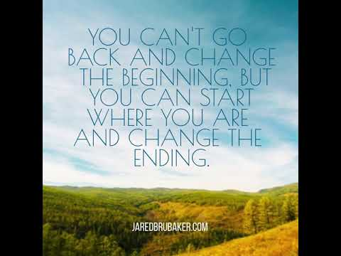 You Can't Go Back And Change The Beginning