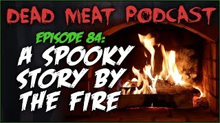 A Spooky Story by the Fire (Dead Meat Podcast #84)