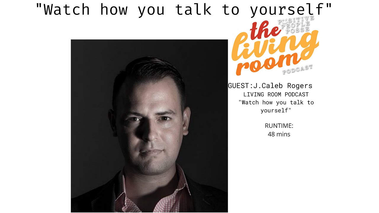 "The Living Room Podcast-""Watch how you talk to yourself""-J.Caleb Rogers"