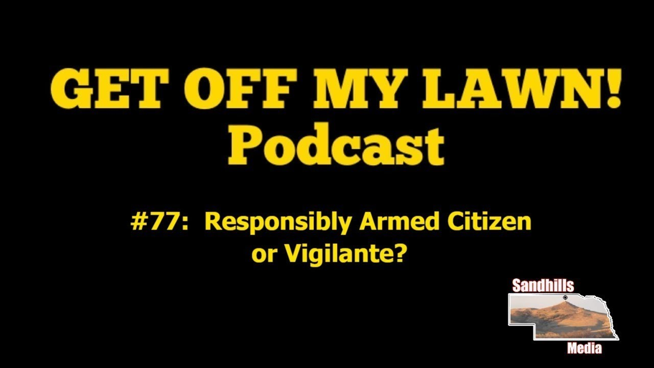 GET OFF MY LAWN! Podcast #077:  Responsibly Armed Citizen or Vigilante?