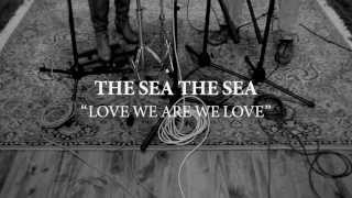THE SEA THE SEA - Love We Are We Love