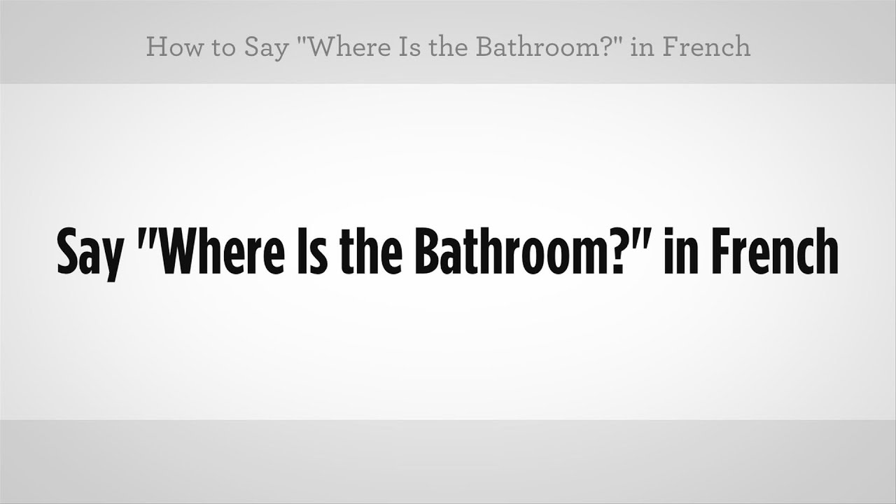 "say ""where is the bathroom"" in french 