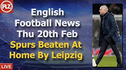Spurs Beaten At Home By Leipzig - Thursday 20th February - PLZ English Football News
