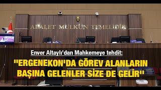 Enver Altaylı'dan Mahkemeye tehdit: ''Ergenekon'da görev alanların başına gelenl