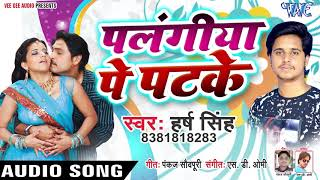 पलंगिया पे पटक - Palangiya Pe Patke - Harsh Singh - Bhojpuri Hit Songs 2019 New